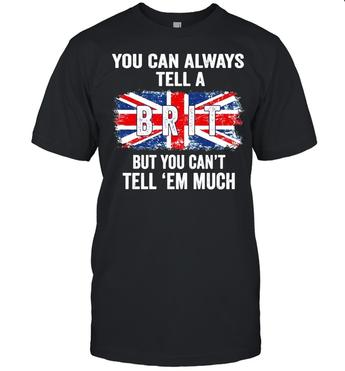 You Can Always Tell A Brit But You Can't Tell Em Much T-shirt