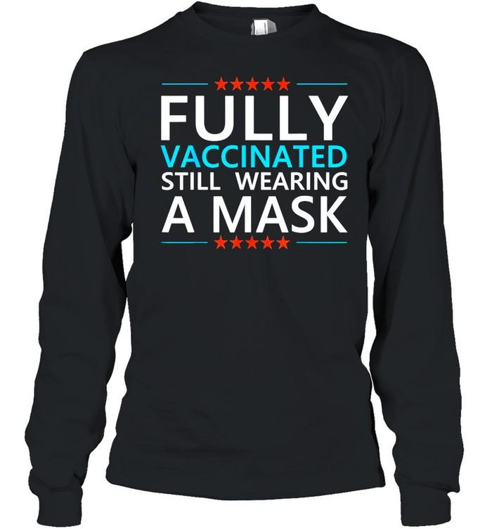 Fully Vaccinated Still Wearing A Mask Social Distancing Meme T-shirt Long Sleeved T-shirt