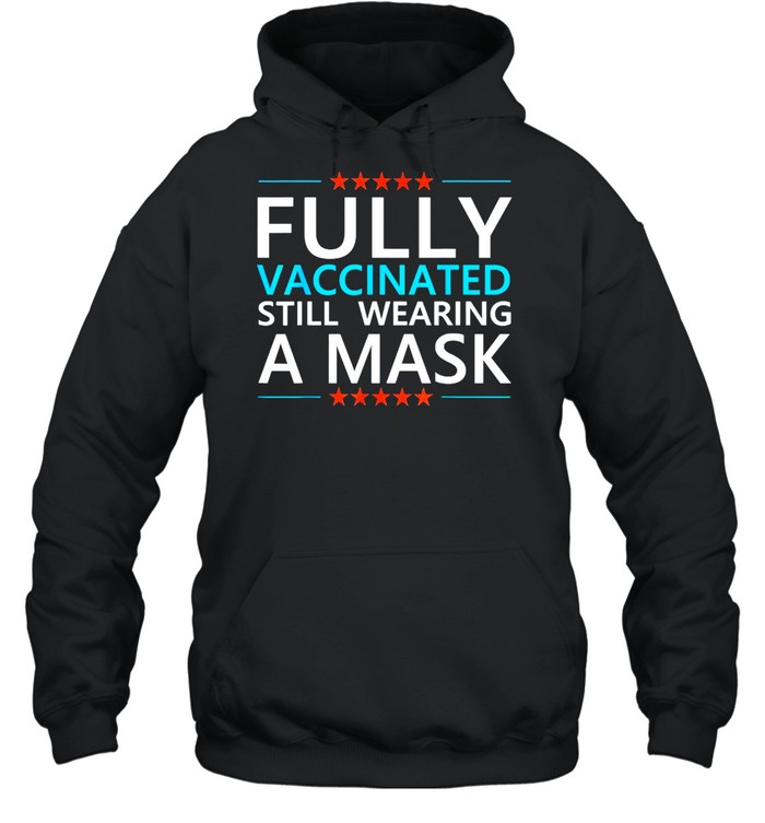 Fully Vaccinated Still Wearing A Mask Social Distancing Meme T-shirt Unisex Hoodie
