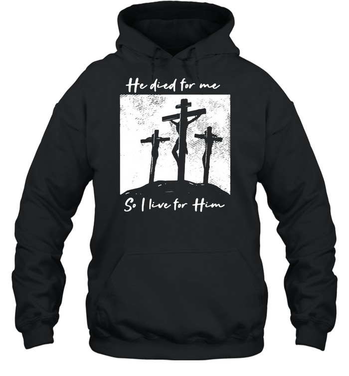 He Died For Me I Live For Him Christ Salvation I Love Lord  Unisex Hoodie