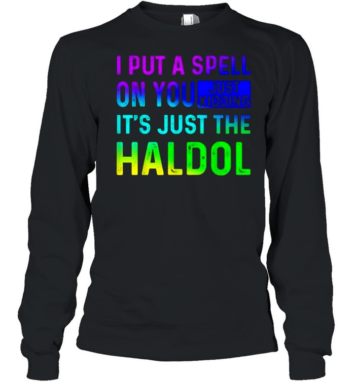 I Put A Spell On You Just Kidding Its Just The The Haldol Rainbow T- Long Sleeved T-shirt