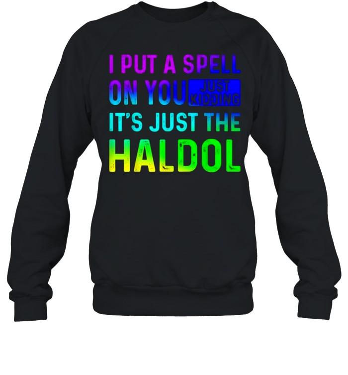 I Put A Spell On You Just Kidding Its Just The The Haldol Rainbow T- Unisex Sweatshirt