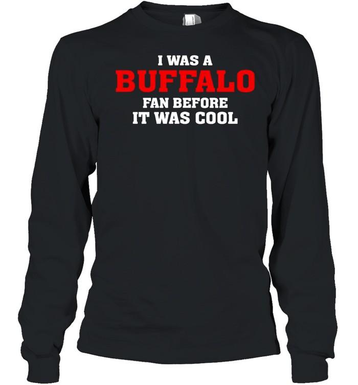 I was a Buffalo fan before it was cool shirt Long Sleeved T-shirt