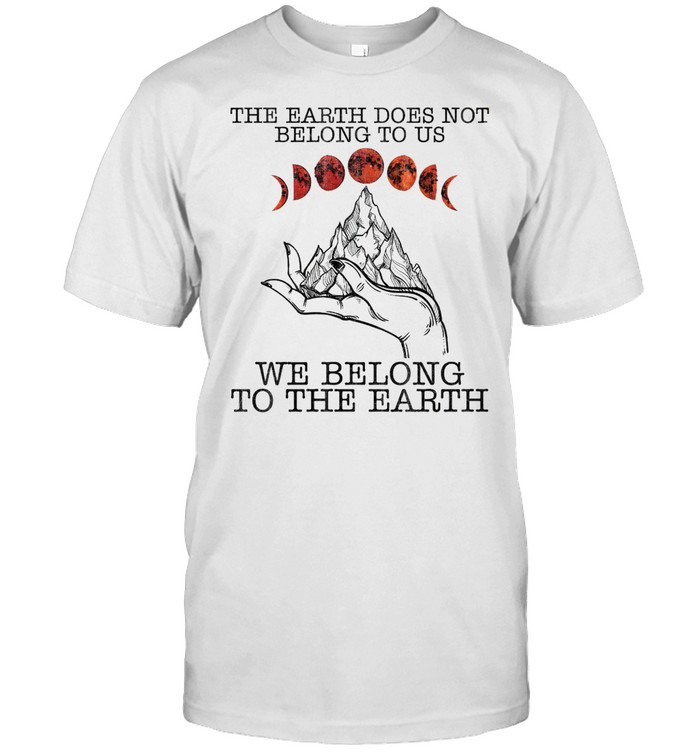 The earth does not belong to us we belong to the earth shirt