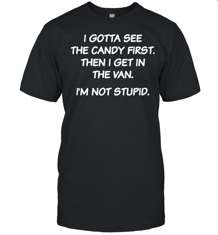 I Gotta See The Candy First Then I Get In The Van Im Not Stupid shirt