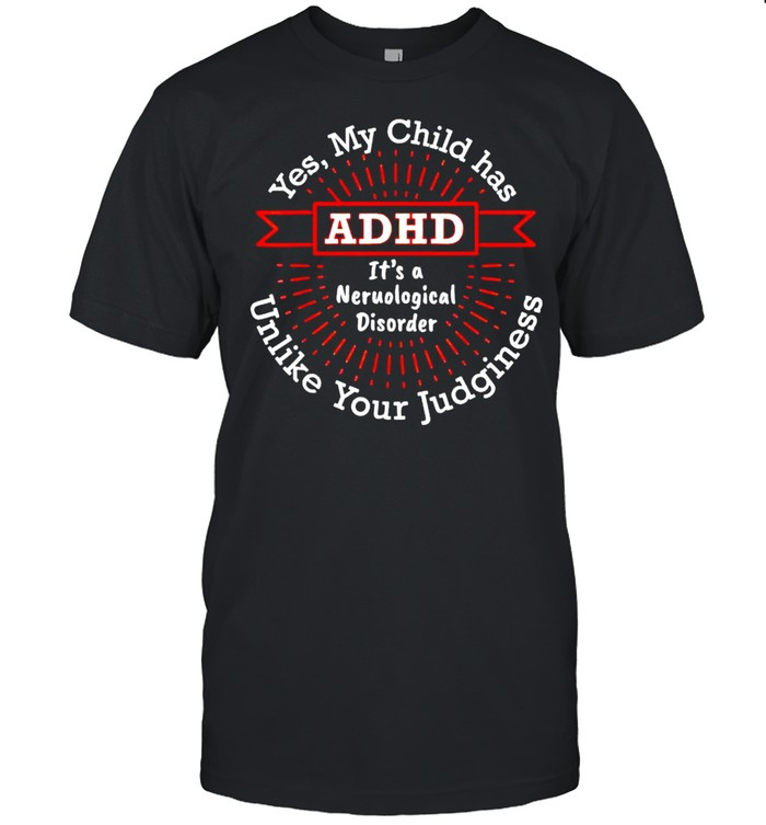 Yes my child has ADHD it's a neurological disorder shirt