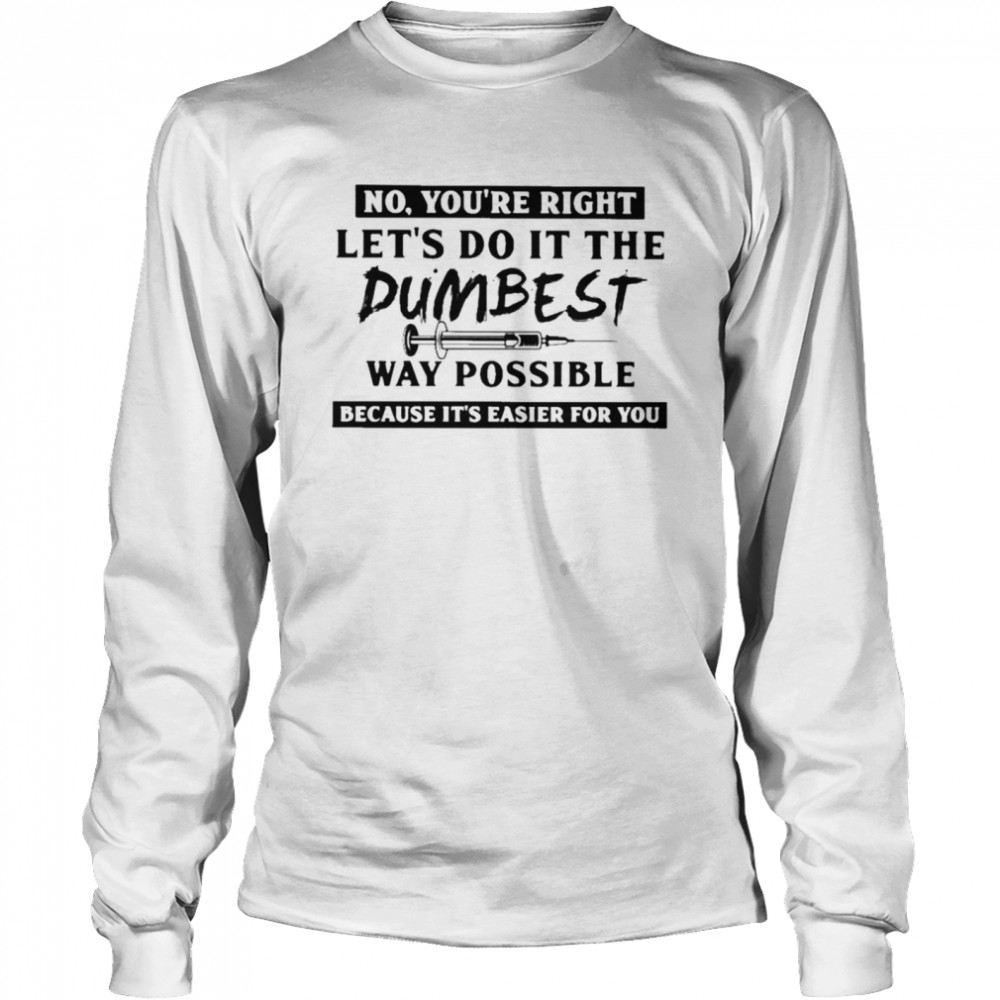 No You're Right Let's Do It The Dumbest Way Possible Because It's Easier For You  Long Sleeved T-shirt