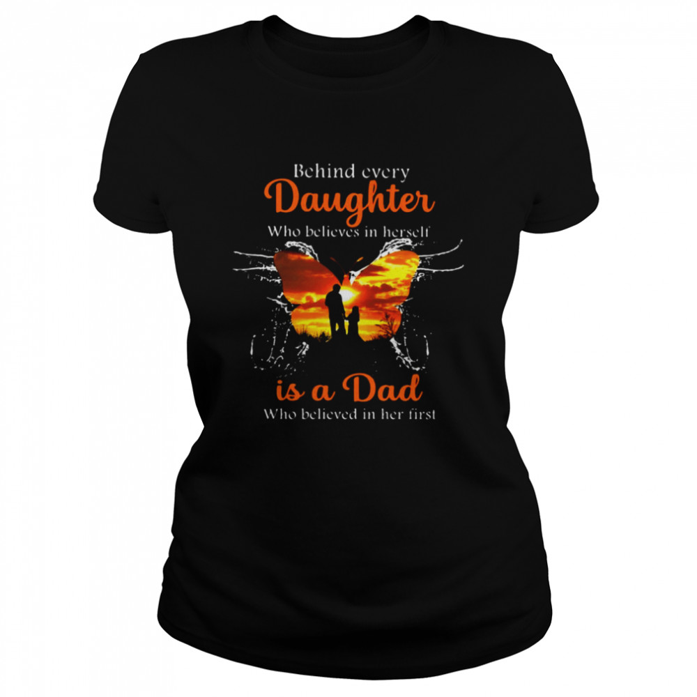 Behind Every Daughter Who Believes In Herself Is A Dad Who Believed In Her First Butterfly T-shirt Classic Women's T-shirt
