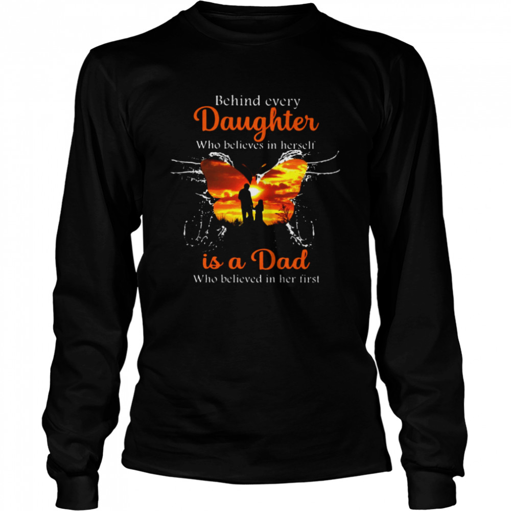 Behind Every Daughter Who Believes In Herself Is A Dad Who Believed In Her First Butterfly T-shirt Long Sleeved T-shirt