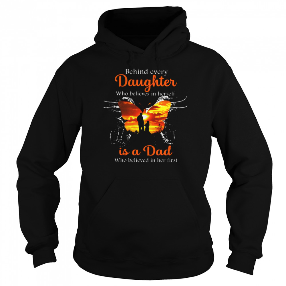 Behind Every Daughter Who Believes In Herself Is A Dad Who Believed In Her First Butterfly T-shirt Unisex Hoodie