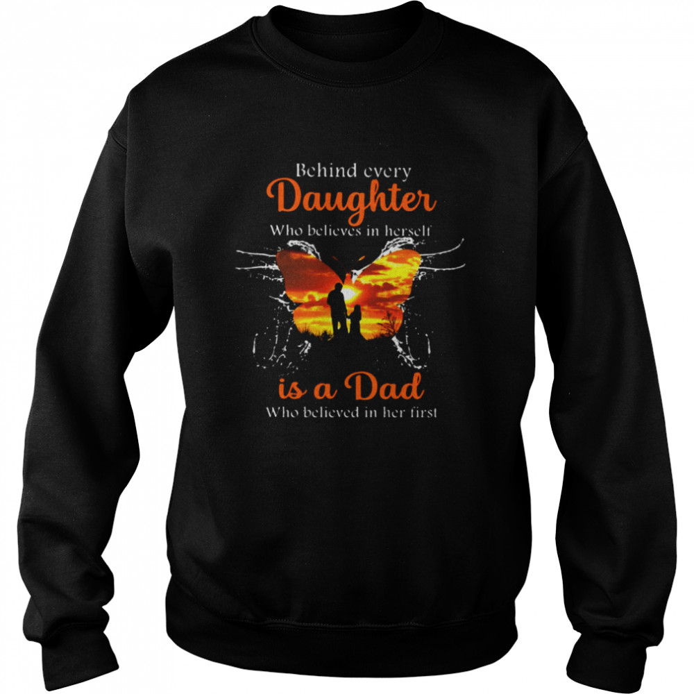 Behind Every Daughter Who Believes In Herself Is A Dad Who Believed In Her First Butterfly T-shirt Unisex Sweatshirt