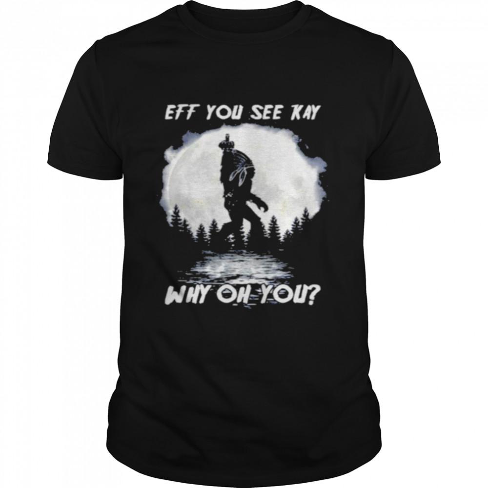 Bigfoot Native American Eff You See Kay Why Oh You Moon T-shirt