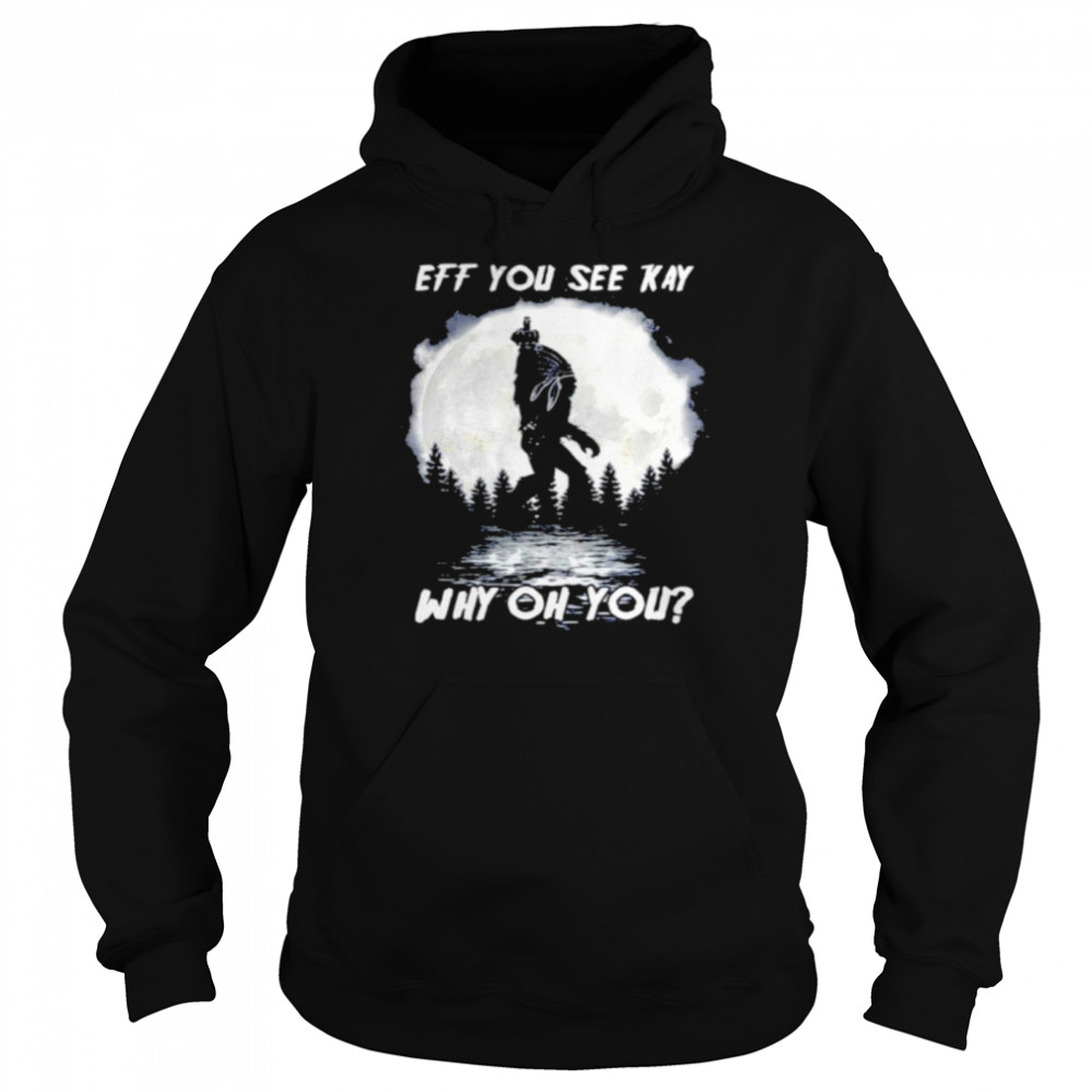 Bigfoot Native American Eff You See Kay Why Oh You Moon T-shirt Unisex Hoodie