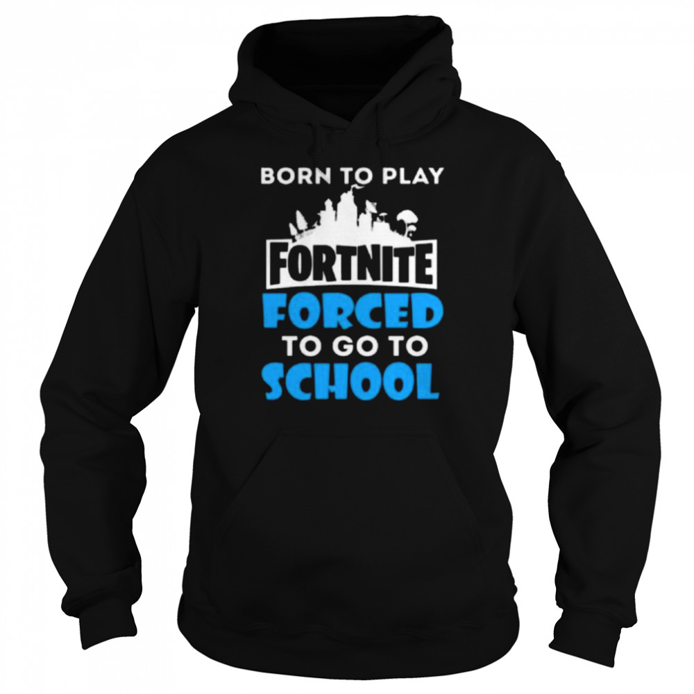 Born To Play Fortnite Forced To Go To School  Unisex Hoodie