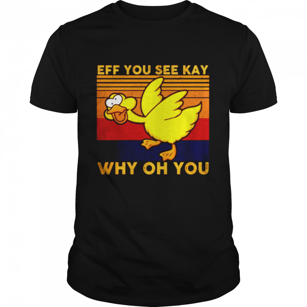 Eff You See Kay Shirt Why Oh You Duck Vintage shirt