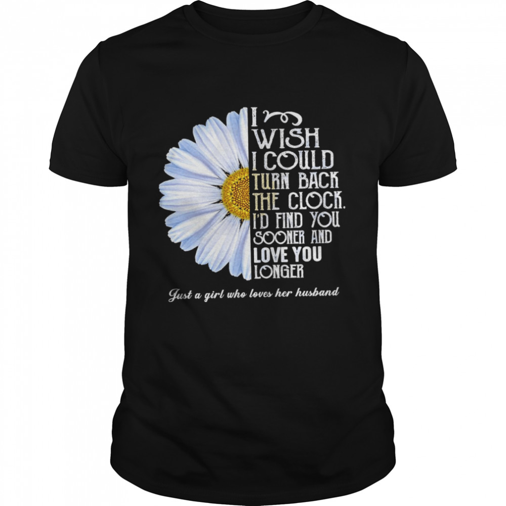 Flower I wish I could turn back the clock id find you sooner and love you longer just a girl who loves her husband shirt