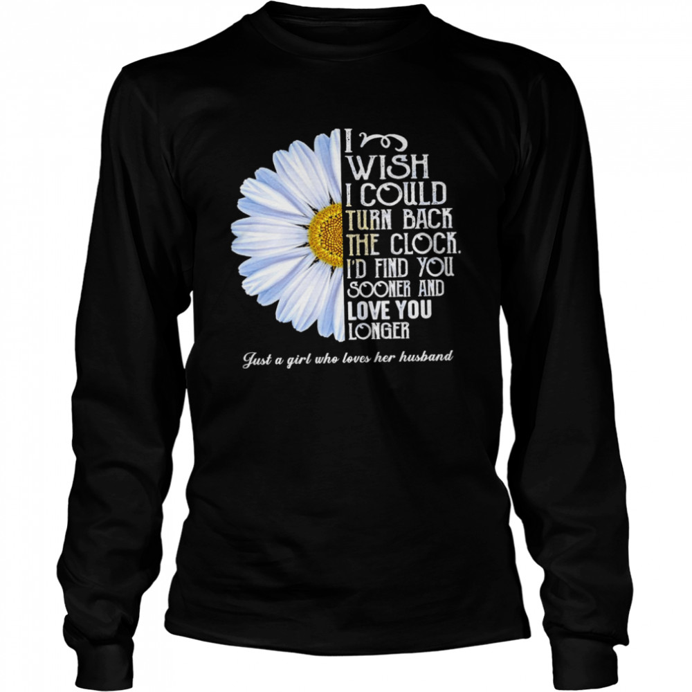 Flower I wish I could turn back the clock id find you sooner and love you longer just a girl who loves her husband shirt Long Sleeved T-shirt