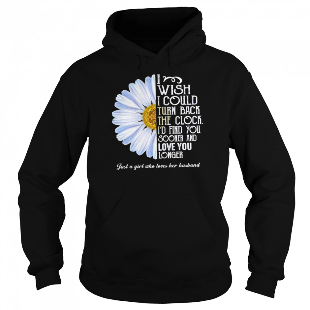 Flower I wish I could turn back the clock id find you sooner and love you longer just a girl who loves her husband shirt Unisex Hoodie