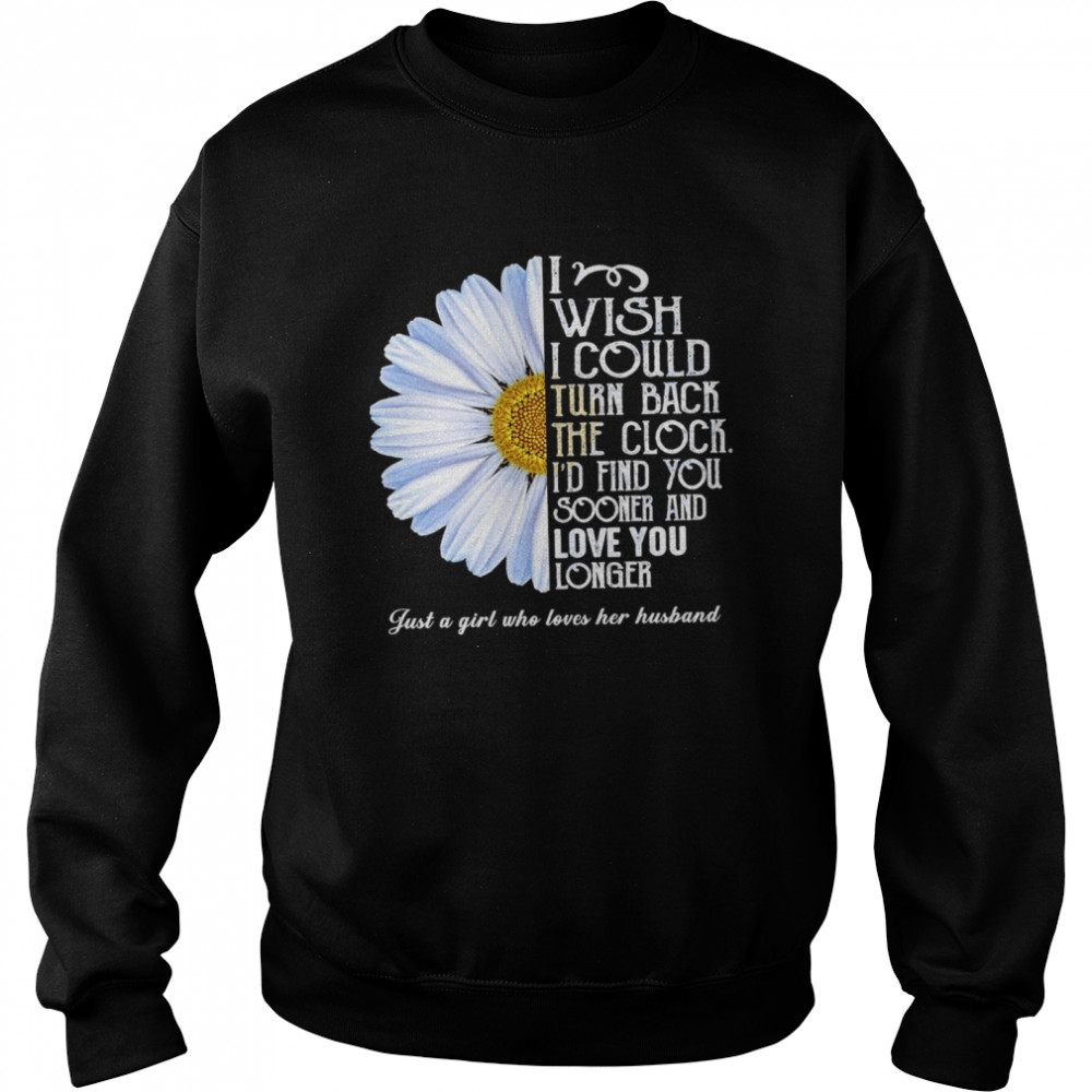Flower I wish I could turn back the clock id find you sooner and love you longer just a girl who loves her husband shirt Unisex Sweatshirt