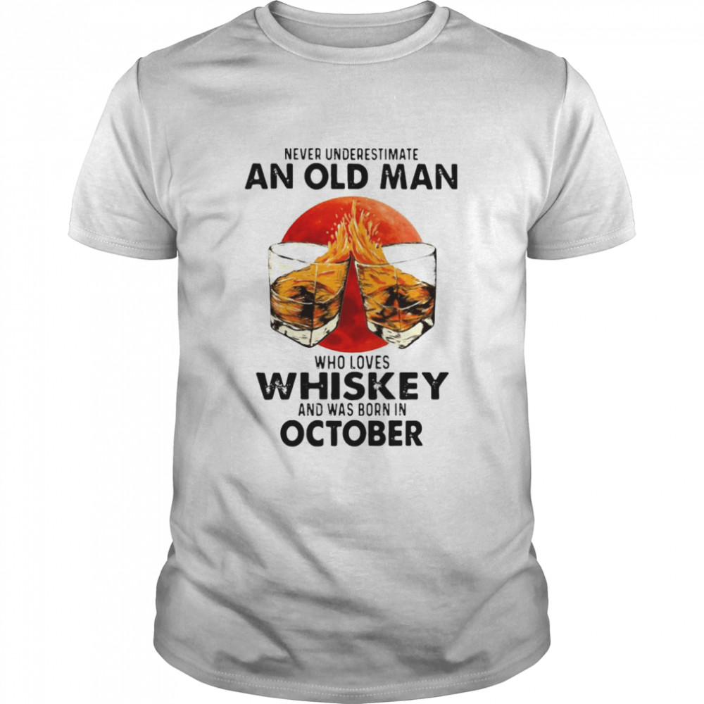 Never Underestimate An Old Man Who Loves Whiskey And Was Born In October Sunset T-shirt