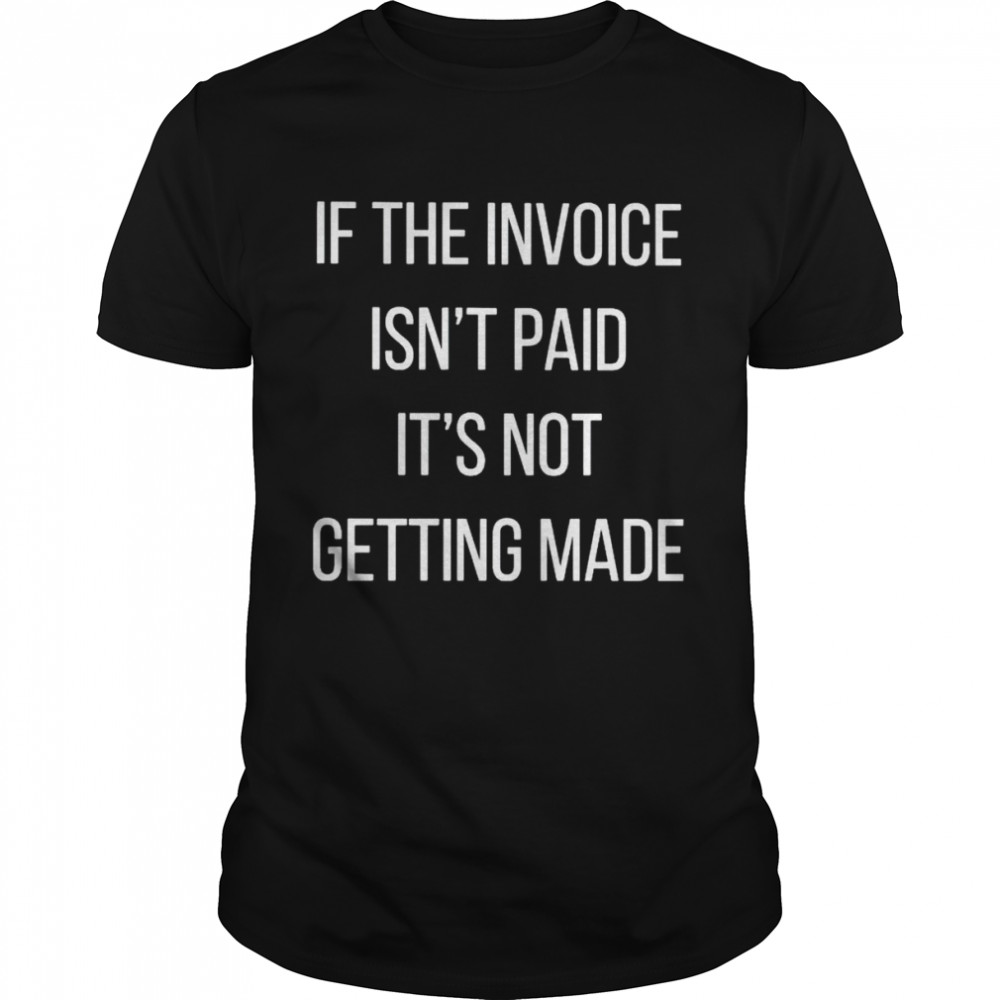 If the invoice isn't paid it's not getting made shirt