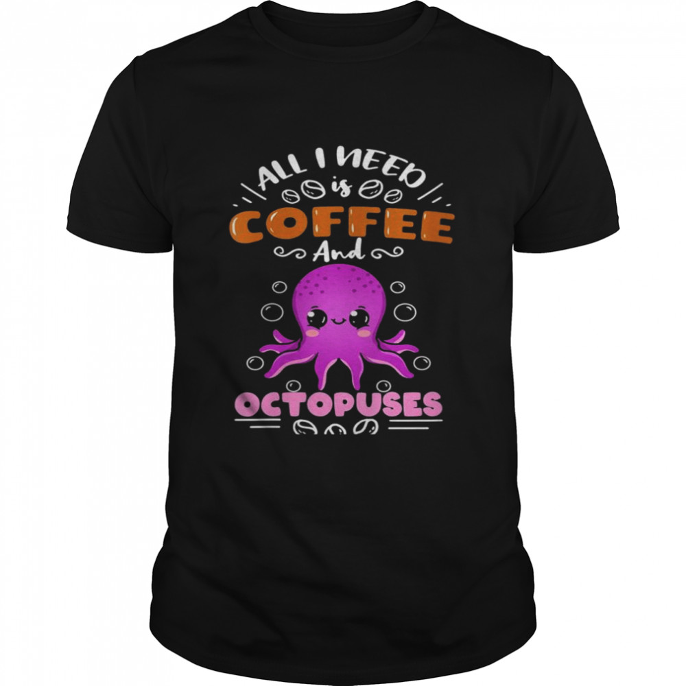 All I Need Is Coffee And Octopuses Shirt