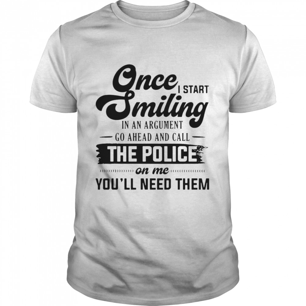 Once I Start Smiling In An Argument Go Ahead And Call The Police On Me You'll Need Them T-shirt Classic Men's T-shirt
