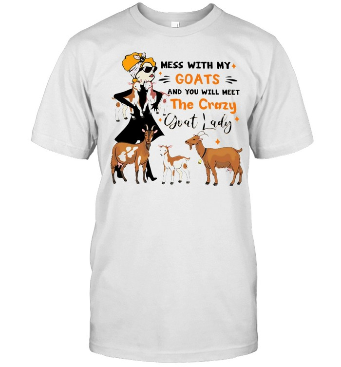 Mess With My Goats And You Will Meet The Crazy Goat Lady T-shirt