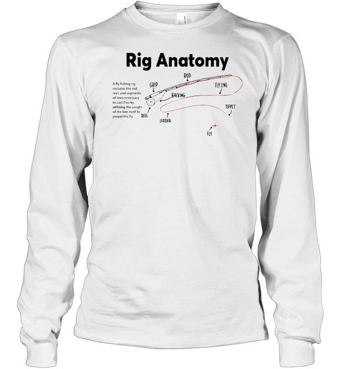 Rig Anatomy a fly fishing rig includes the rod shirt Long Sleeved T-shirt