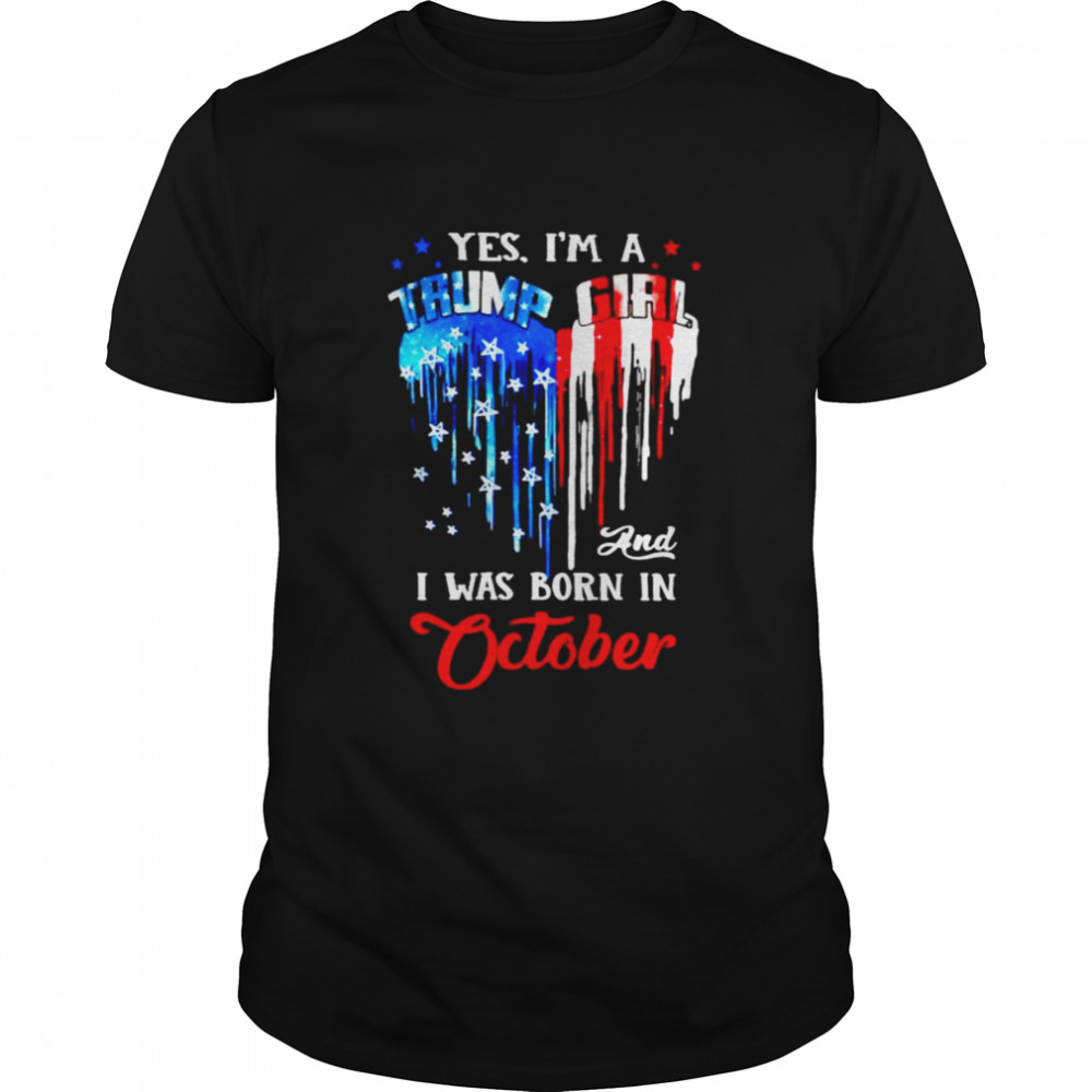 Yes I'm a Trump Girl and I was born in October shirt