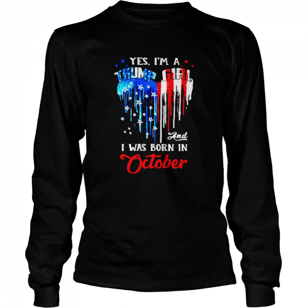 Yes I'm a Trump Girl and I was born in October shirt Long Sleeved T-shirt