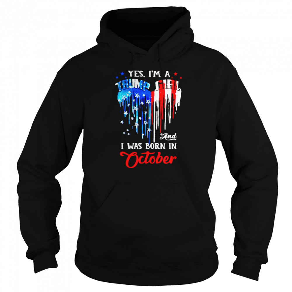 Yes I'm a Trump Girl and I was born in October shirt Unisex Hoodie