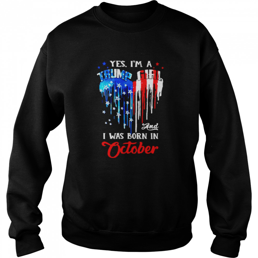 Yes I'm a Trump Girl and I was born in October shirt Unisex Sweatshirt