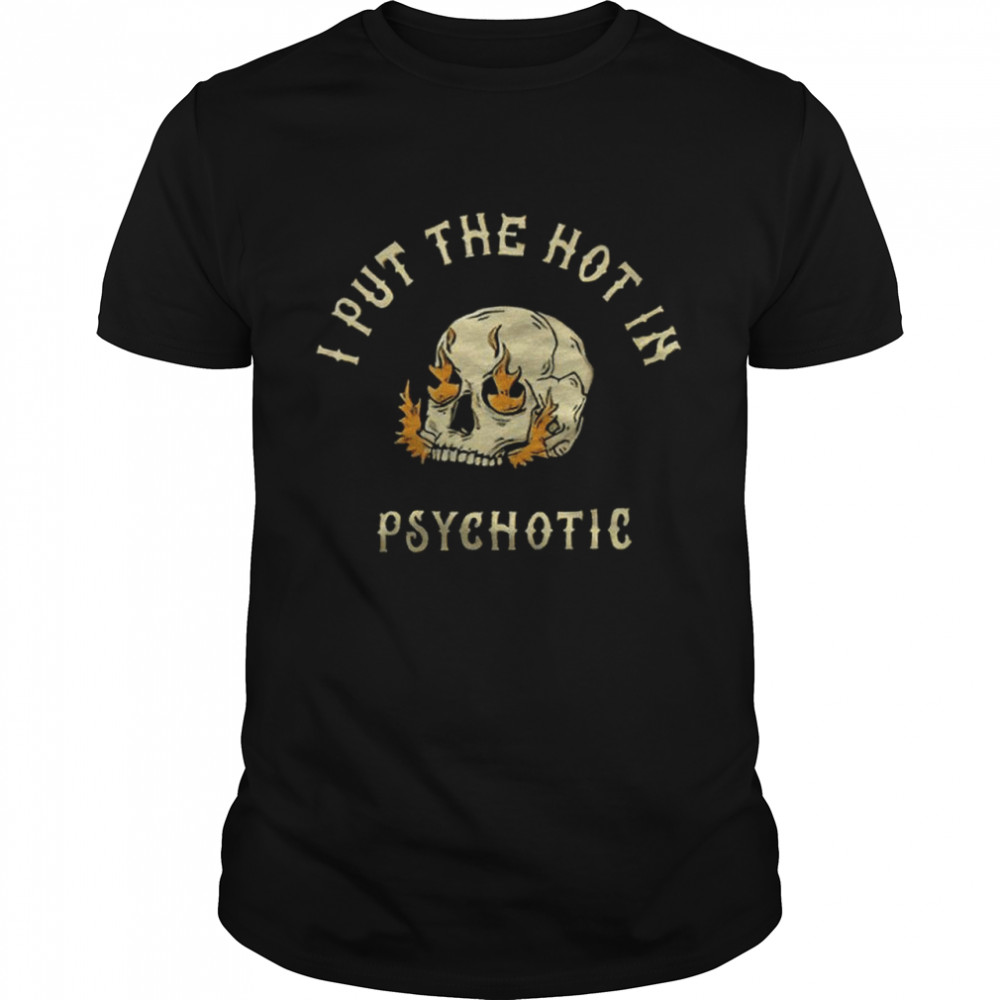 Skull fire I put the hot in Psychotic shirt