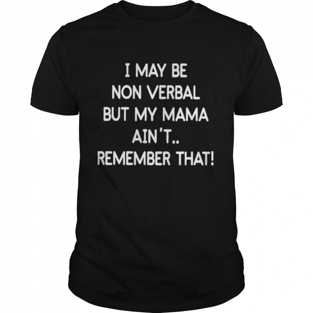 i May Be Non Verbal But My Mama Aint Remember That 2021 shirt Classic Men's T-shirt