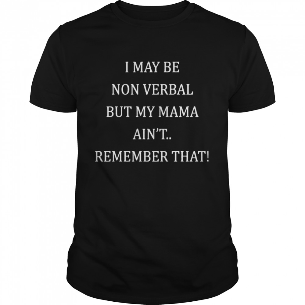 I May Be Non Verbal But My Mama Ain't Remember That Shirts