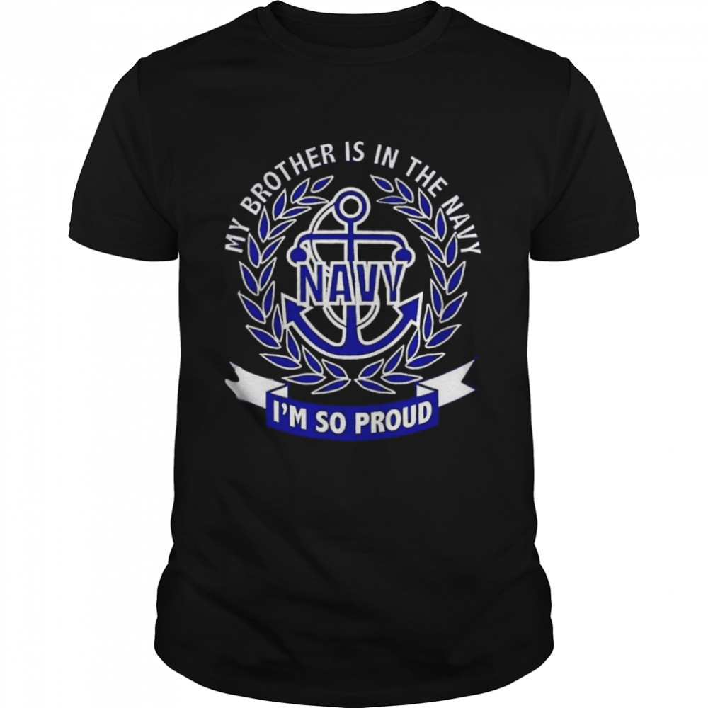 My Brother Is In The Navy Im So Proud shirt