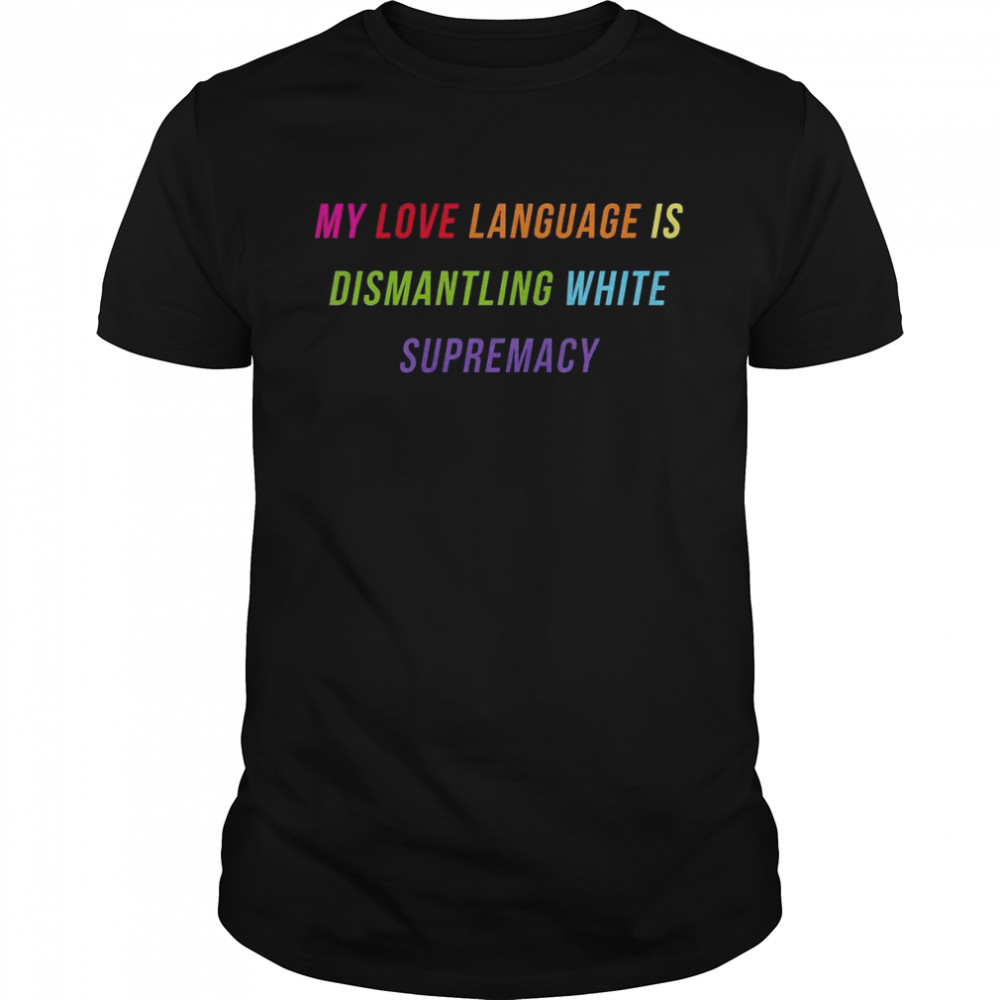 My Love Language Is Dismantling White Supremacy Shirt